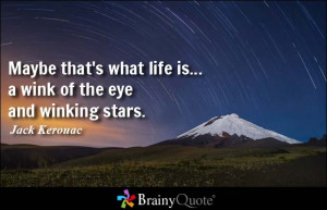 ... what life is... a wink of the eye and winking stars. - Jack Kerouac