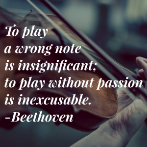 ... is insignificant; to play without passion is inexcusable. - Beethoven