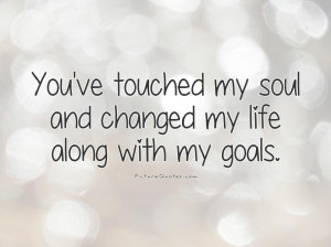... my soul and changed my life along with my goals Picture Quote #1