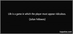 Life is a game in which the player must appear ridiculous. - Julian ...