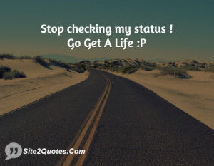 Stop checking my status ! Go Get A Life :P