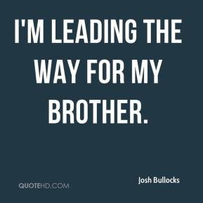 Josh Bullocks - I'm leading the way for my brother.
