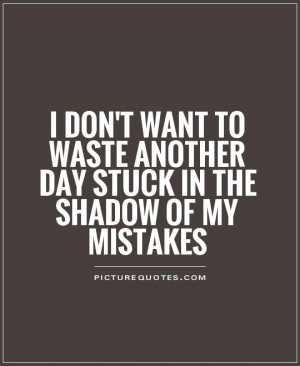 ... Waste Another Day Stuck In The Shadow Of My Mistakes - Mistake Quote