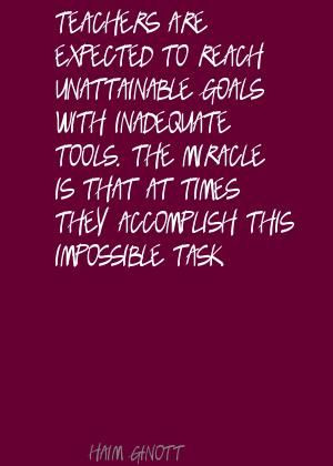 Teachers are expected to reach unattainable goals Quote By Haim Ginott