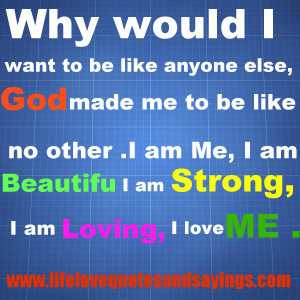 want to be like anyone else, God made me to be like no other ~ I am Me ...