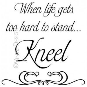 When life gets too hard to stand...Kneel - Gordon B. Hinckley