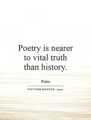 Poetry is nearer to vital truth than history Picture Quote 1
