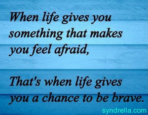 When life gives you something that makes you feel afraid, that's ...