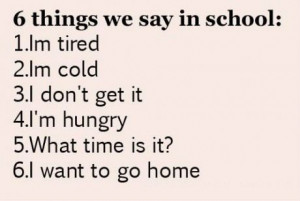 Things we say in school: I'm tired – I' m cold – I don't ...