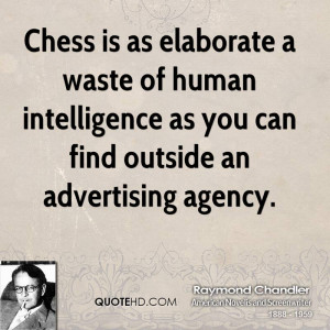 Chess is as elaborate a waste of human intelligence as you can find ...