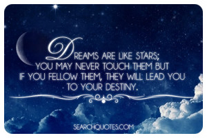 Dreams are like stars; you may never touch them but if you fellow them ...