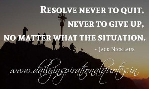 Resolve never to quit, never to give up, no matter what the situation ...