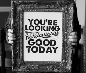 QUOTES OF INSPIRATION : YOU'RE LOOKING PARTICULARLY GOOD TODAY