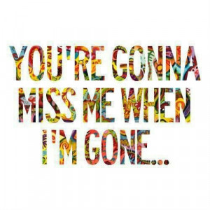 You're gonna miss me when im gone