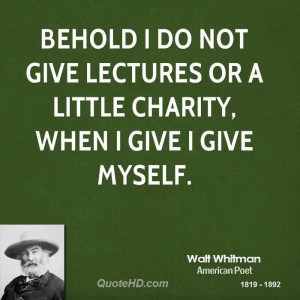 Popular Charity Quote By Walt Whitman~ Behold i do not give lectures ...