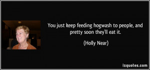 You just keep feeding hogwash to people, and pretty soon they'll eat ...
