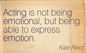 Acting Is Not Being Emotional, But Being Able To Express Emotion ...