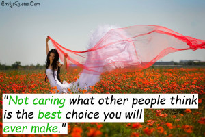 Not caring what other people think is the best choice you will ...