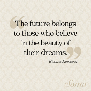 The future belongs to those who believe in the beauty of their dreams ...