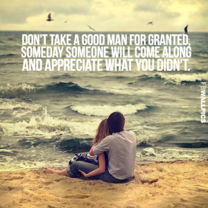 Dont Take A Good Man For Granted Relationship Advice Quote Picture