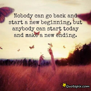 ... Start A New Beginning, But Anybody Can Start Today And Make A New