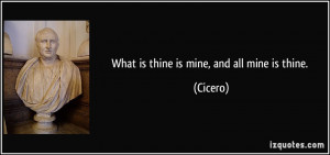 What is thine is mine, and all mine is thine. - Cicero