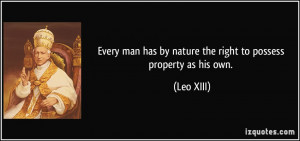 ... man has by nature the right to possess property as his own. - Leo XIII