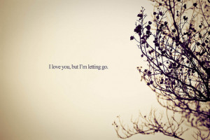 Quotes - I Love You, But I'm Letting Go by BoricuaButterfly