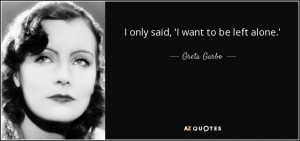 only said, 'I want to be left alone.' - Greta Garbo