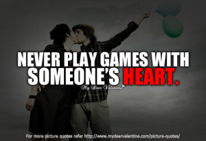 Never play games with someone's heart because what goes around comes ...