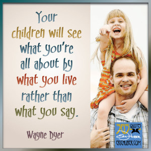 Your children will see what you're all about by what you live rather ...