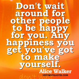 ... to be happy for you. Any happiness you get you've got to make yourself