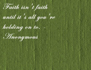 ... Isn't Faith until It's all you're holding on to ~ Faith Quote