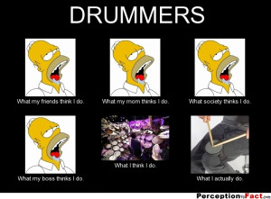DRUMMERS What my friends think I do. What my mom thinks I do. What ...