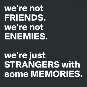 we're not FRIENDS.we're not ENEMIES. we're just STRANGERS with some ...