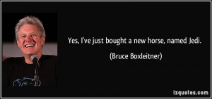 Yes, I've just bought a new horse, named Jedi. - Bruce Boxleitner
