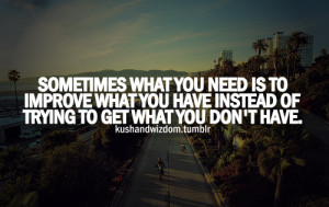 Sometimes what you need is to improve what you have instead of trying ...