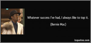 Whatever success I've had, I always like to top it. - Bernie Mac