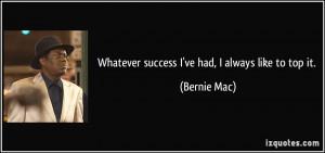 Whatever success I've had, I always like to top it. - Bernie Mac