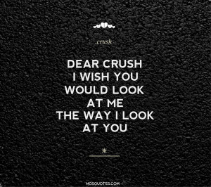 Cute Teen Love Quotes Dear Crush I wish you would look at me the way I ...