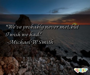 We've probably never met, but I wish we had. -Michael W. Smith
