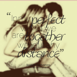 In my perfect world. we are together without any distance