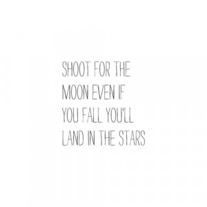 Shoot for the moon even if you fall you'll land in the stars.