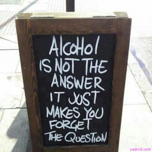 Alcohol Is Not The Answer,It Just Makes You Forget The Question