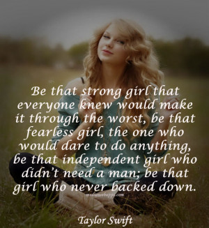 ... need a man; be that girl who never backed down.~Taylor Swift Source