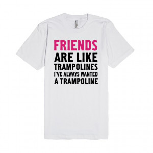 Search: Friends Are Like Trampolines , friends , quotes , funny