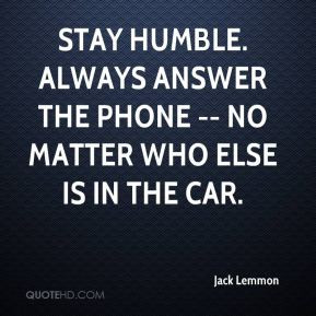 Stay humble. Always answer the phone -- no matter who else is in the ...