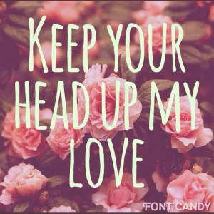 Keep your head up my love