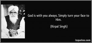 God is with you always. Simply turn your face to Him. - Kirpal Singh