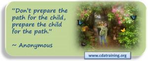 Don't prepare the path for the child, prepare the child for the path ...